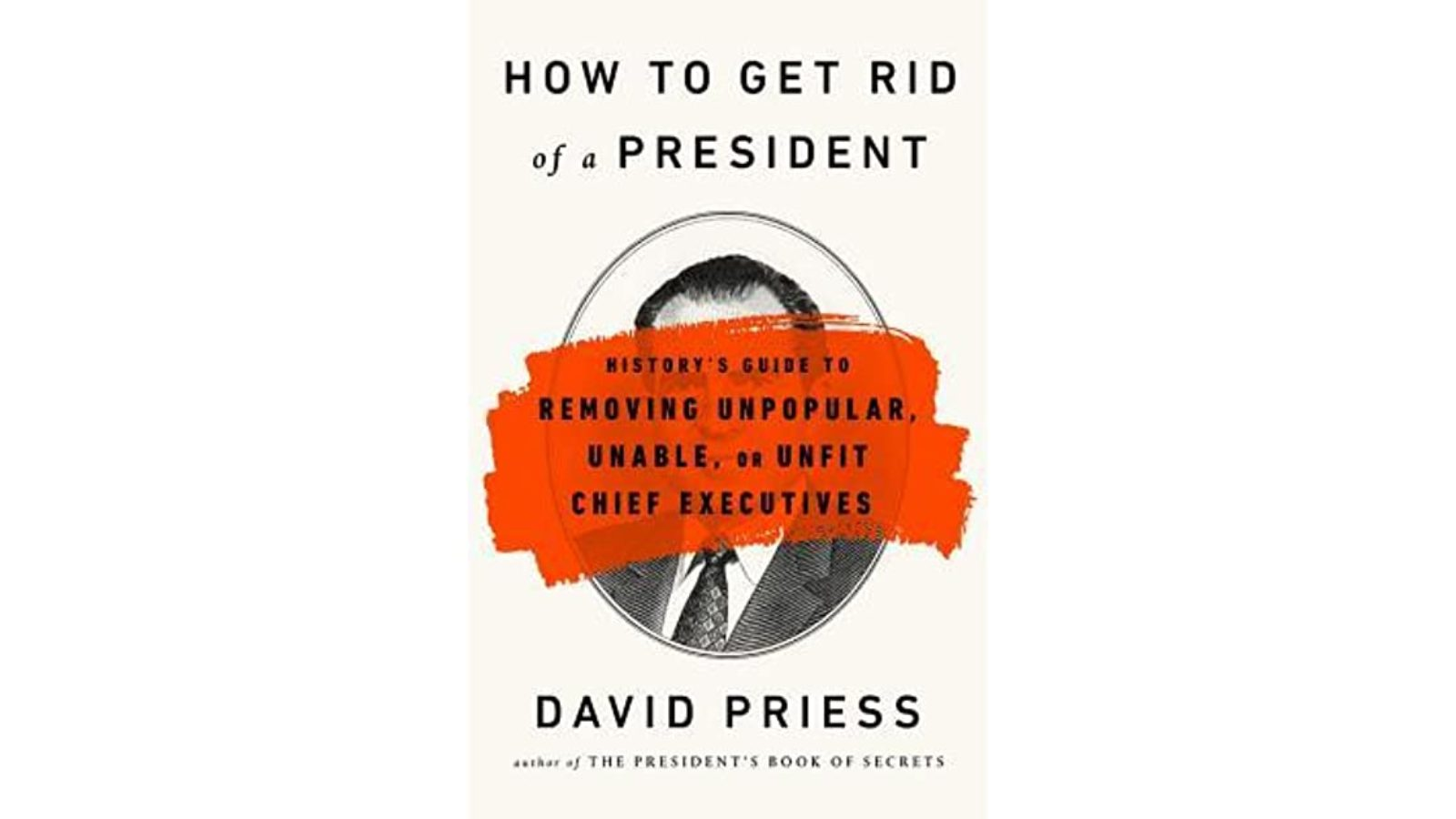 How to Get Rid of a President: History's Guide to Removing Unpopular, Unable, or Unfit Chief Executives - bookcover
