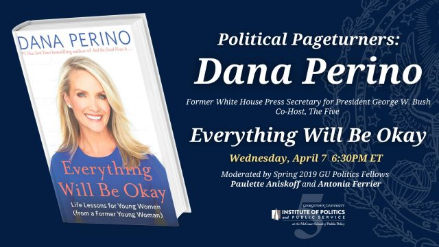 Dana Perino, Former White House Press Secretary for President George W. Bush & Co-Host, The Five, will discuss her new book Everything Will Be Okay on Wednesday, April 7 6:30PM ET. The event will be moderated by Spring 2019 GU Politics Fellows Paulette Aniskoff and Antonia Ferrier.