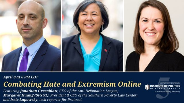 "GU Politics hosted ""Combating Hate and Extremism Online"" with Jonathan Greenblatt from the Anti-Defamation League, Margaret Huang (SFS'91) from the Southern Poverty Law Center, and Issie Lapowsky, Senior Reporter for Protocol covering technology."